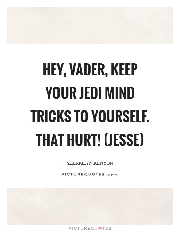Hey, Vader, keep your Jedi mind tricks to yourself. That hurt! (Jesse) Picture Quote #1