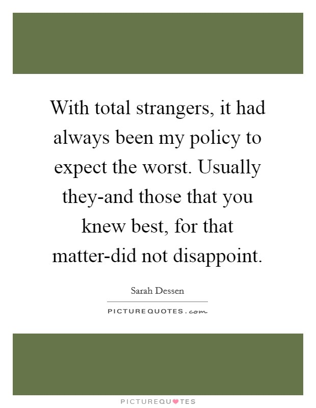 With total strangers, it had always been my policy to expect the worst. Usually they-and those that you knew best, for that matter-did not disappoint Picture Quote #1