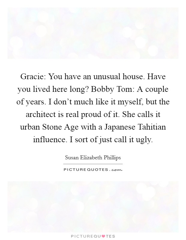 Gracie: You have an unusual house. Have you lived here long? Bobby Tom: A couple of years. I don't much like it myself, but the architect is real proud of it. She calls it urban Stone Age with a Japanese Tahitian influence. I sort of just call it ugly Picture Quote #1