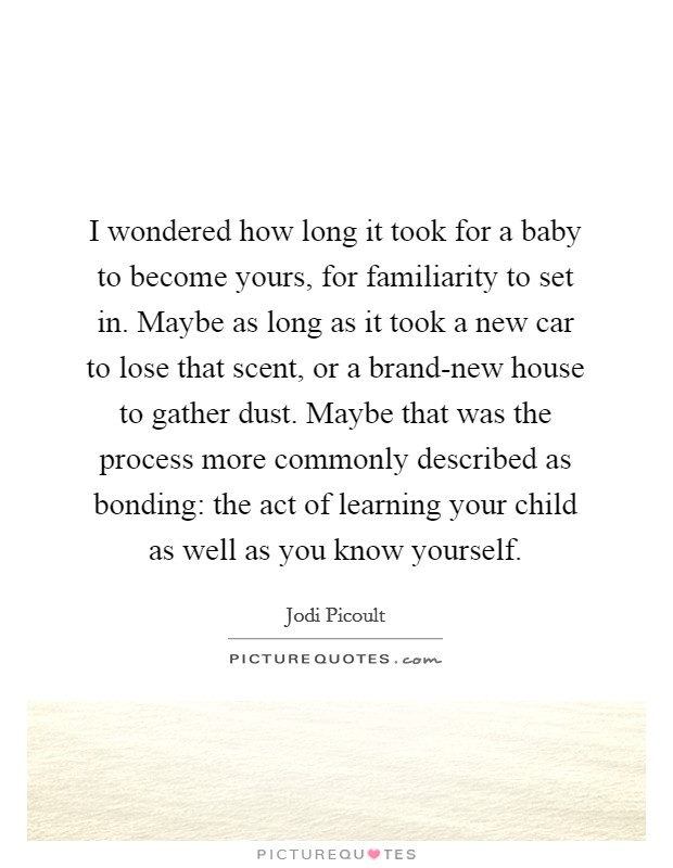 I wondered how long it took for a baby to become yours, for familiarity to set in. Maybe as long as it took a new car to lose that scent, or a brand-new house to gather dust. Maybe that was the process more commonly described as bonding: the act of learning your child as well as you know yourself Picture Quote #1