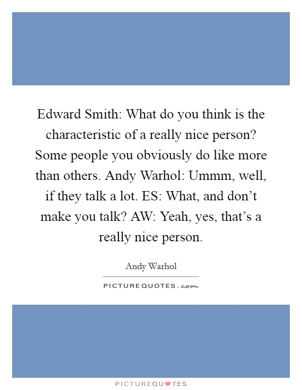 Edward Smith: What do you think is the characteristic of a really nice person? Some people you obviously do like more than others. Andy Warhol: Ummm, well, if they talk a lot. ES: What, and don't make you talk? AW: Yeah, yes, that's a really nice person Picture Quote #1