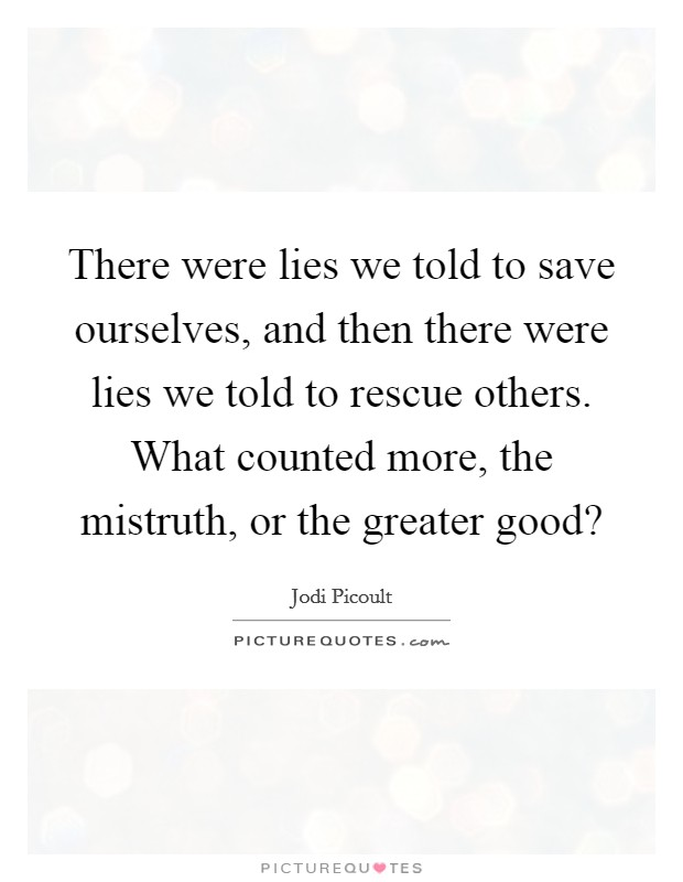 There were lies we told to save ourselves, and then there were lies we told to rescue others. What counted more, the mistruth, or the greater good? Picture Quote #1