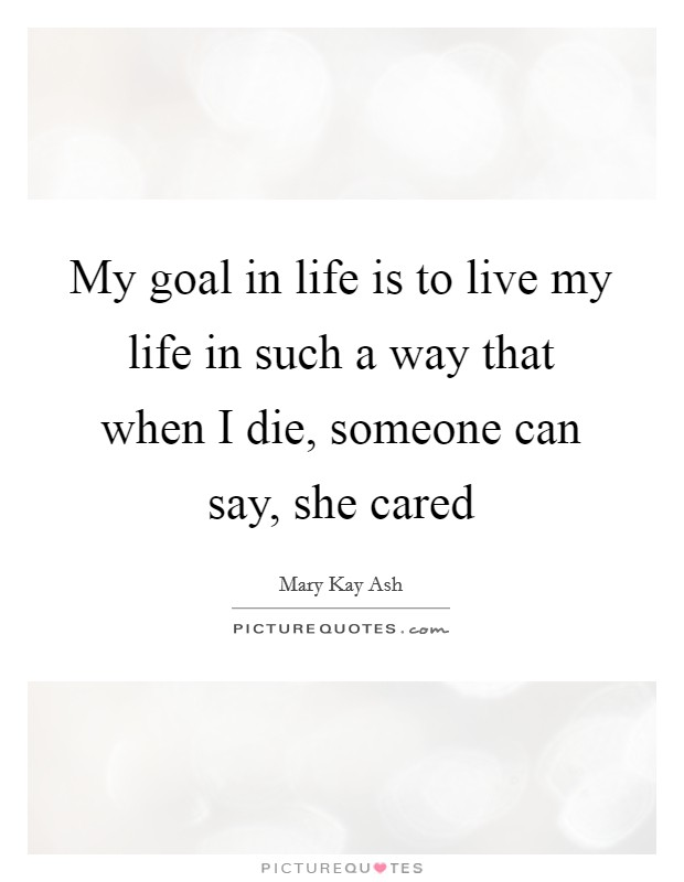 My goal in life is to live my life in such a way that when I die, someone can say, she cared Picture Quote #1