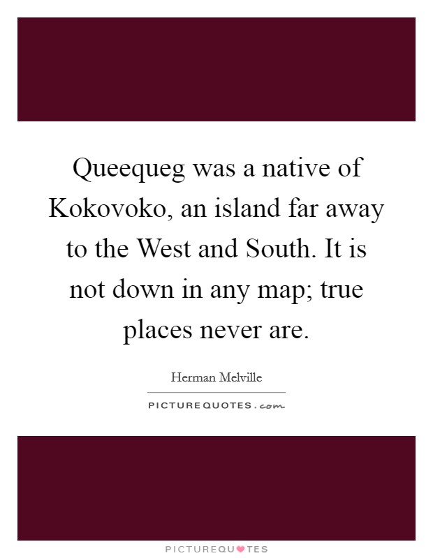 Queequeg was a native of Kokovoko, an island far away to the West and South. It is not down in any map; true places never are Picture Quote #1