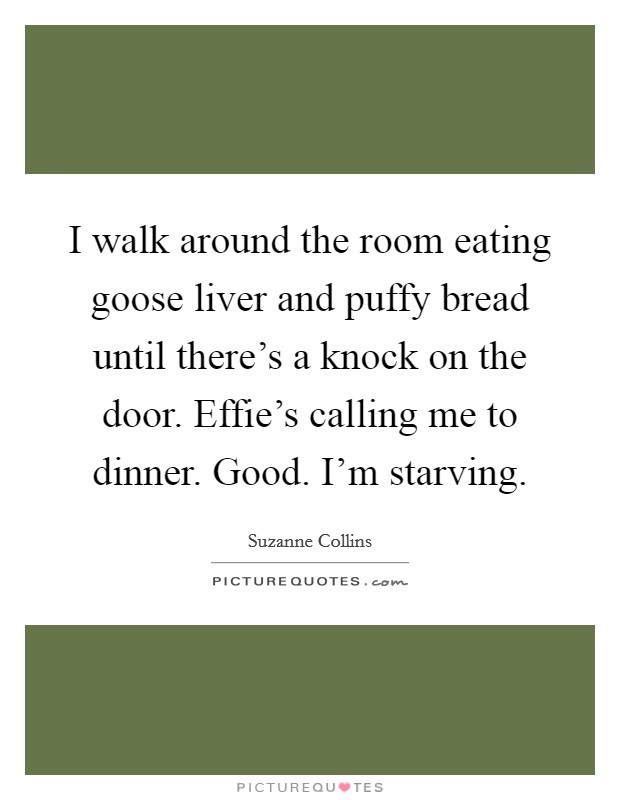 I walk around the room eating goose liver and puffy bread until there's a knock on the door. Effie's calling me to dinner. Good. I'm starving Picture Quote #1