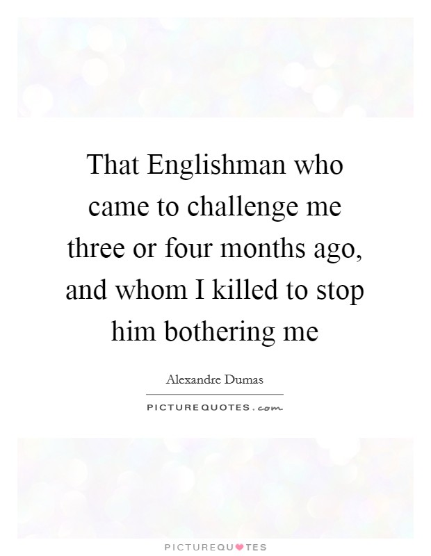 That Englishman who came to challenge me three or four months ago, and whom I killed to stop him bothering me Picture Quote #1