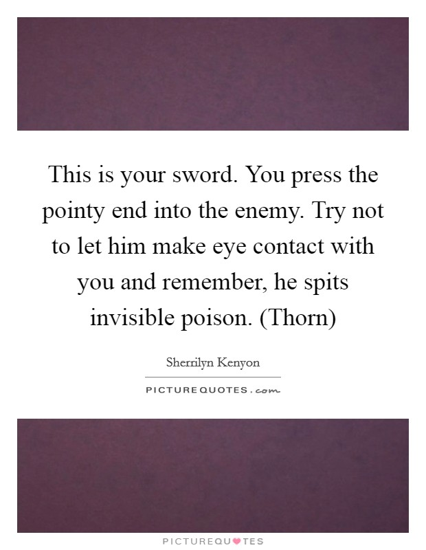 This is your sword. You press the pointy end into the enemy. Try not to let him make eye contact with you and remember, he spits invisible poison. (Thorn) Picture Quote #1