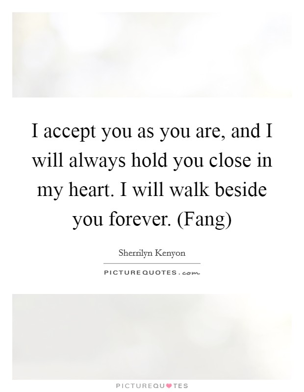 I accept you as you are, and I will always hold you close in my heart. I will walk beside you forever. (Fang) Picture Quote #1