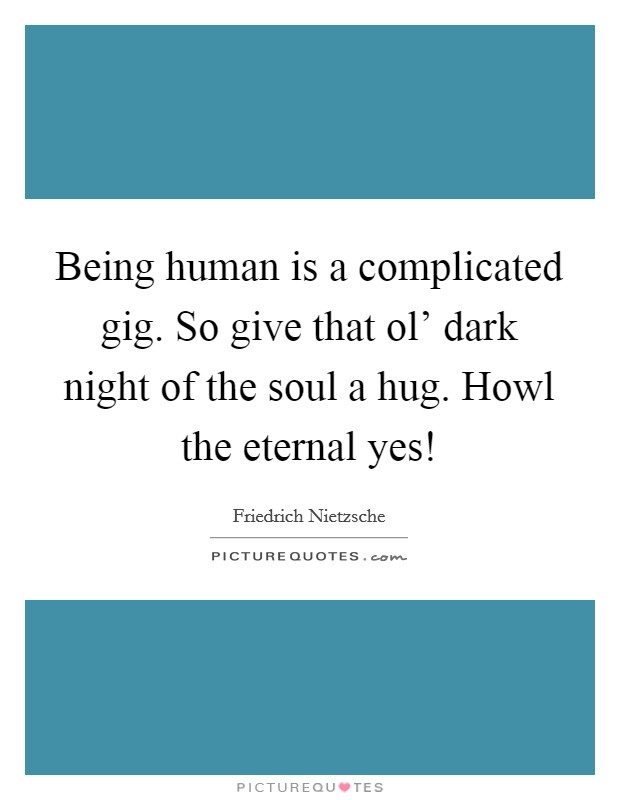 Being human is a complicated gig. So give that ol' dark night of the soul a hug. Howl the eternal yes! Picture Quote #1