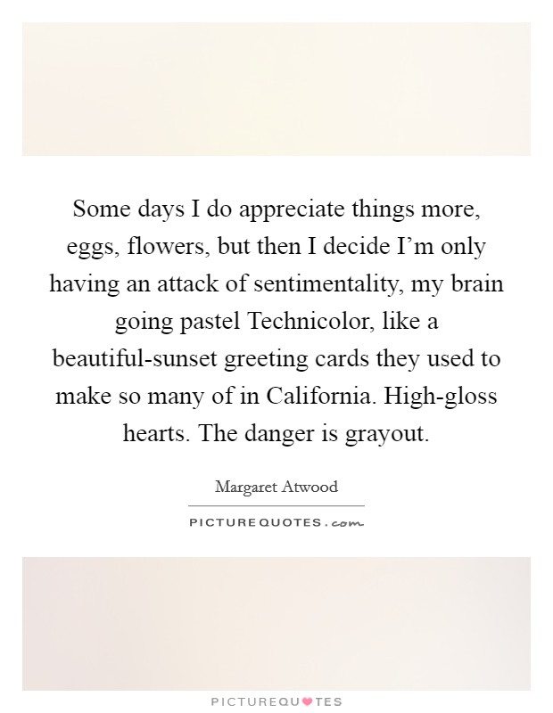 Some days I do appreciate things more, eggs, flowers, but then I decide I'm only having an attack of sentimentality, my brain going pastel Technicolor, like a beautiful-sunset greeting cards they used to make so many of in California. High-gloss hearts. The danger is grayout Picture Quote #1