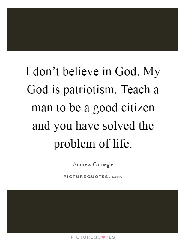 I don't believe in God. My God is patriotism. Teach a man to be a good citizen and you have solved the problem of life Picture Quote #1