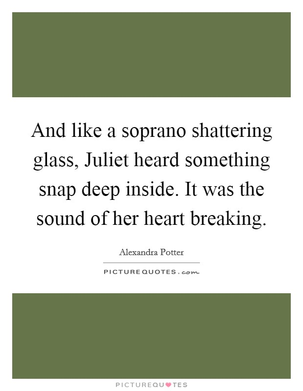 And like a soprano shattering glass, Juliet heard something snap deep inside. It was the sound of her heart breaking Picture Quote #1