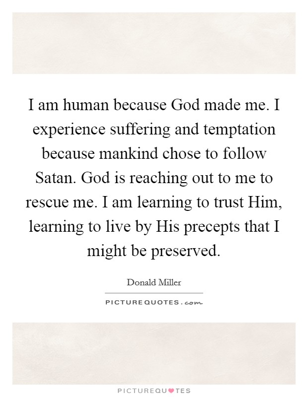 I am human because God made me. I experience suffering and temptation because mankind chose to follow Satan. God is reaching out to me to rescue me. I am learning to trust Him, learning to live by His precepts that I might be preserved Picture Quote #1