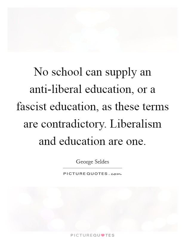 No school can supply an anti-liberal education, or a fascist education, as these terms are contradictory. Liberalism and education are one Picture Quote #1