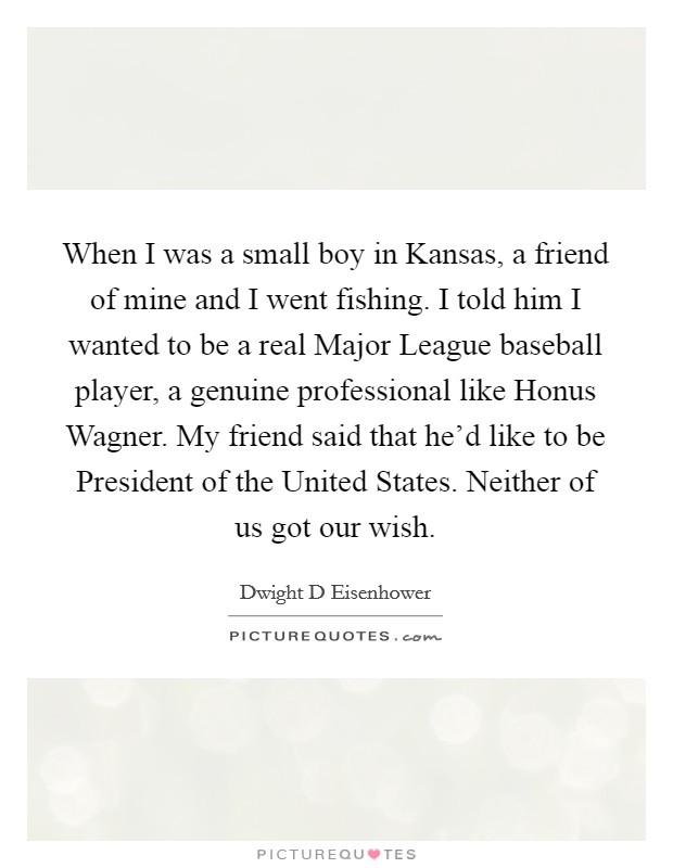 When I was a small boy in Kansas, a friend of mine and I went fishing. I told him I wanted to be a real Major League baseball player, a genuine professional like Honus Wagner. My friend said that he'd like to be President of the United States. Neither of us got our wish Picture Quote #1