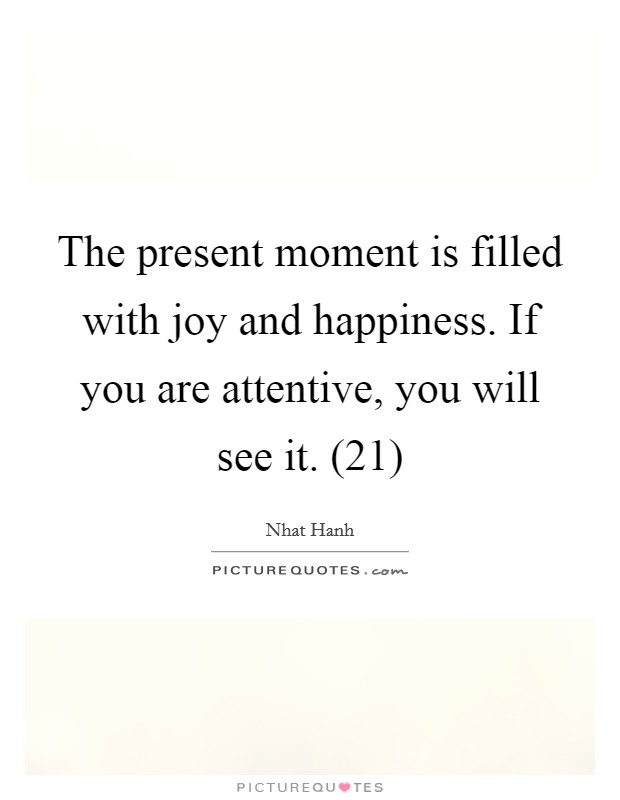 The present moment is filled with joy and happiness. If you are attentive, you will see it. (21) Picture Quote #1