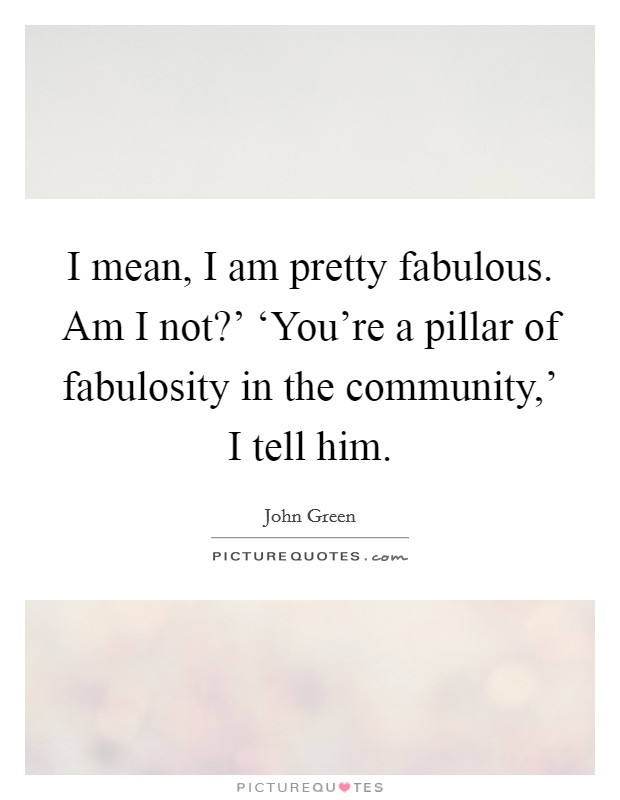 I mean, I am pretty fabulous. Am I not?' 'You're a pillar of fabulosity in the community,' I tell him Picture Quote #1