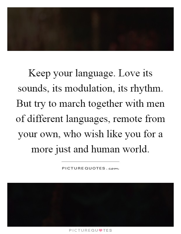 Keep your language. Love its sounds, its modulation, its rhythm. But try to march together with men of different languages, remote from your own, who wish like you for a more just and human world Picture Quote #1