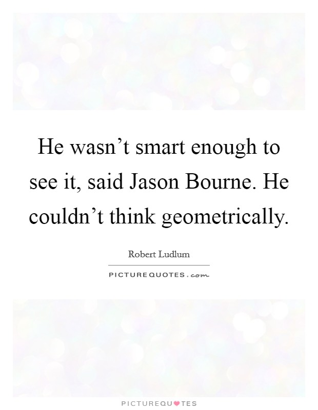 He wasn't smart enough to see it, said Jason Bourne. He couldn't think geometrically Picture Quote #1