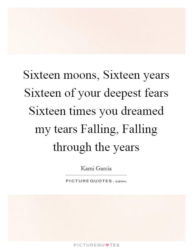 Sixteen moons, Sixteen years Sixteen of your deepest fears Sixteen times you dreamed my tears Falling, Falling through the years Picture Quote #1