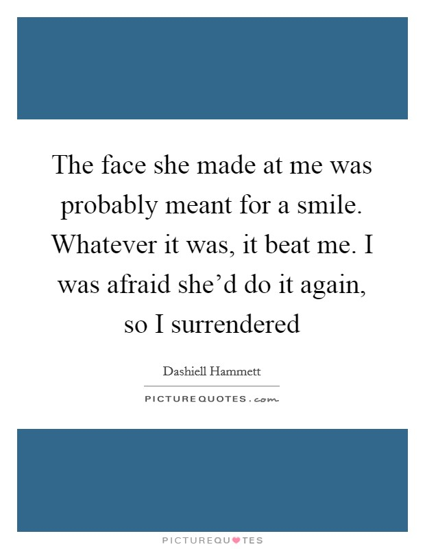 The face she made at me was probably meant for a smile. Whatever it was, it beat me. I was afraid she'd do it again, so I surrendered Picture Quote #1