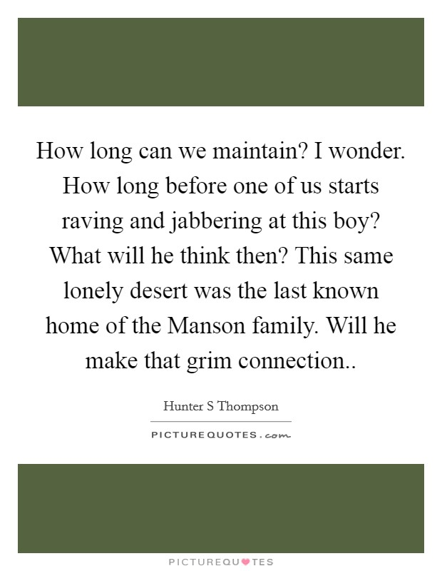 How long can we maintain? I wonder. How long before one of us starts raving and jabbering at this boy? What will he think then? This same lonely desert was the last known home of the Manson family. Will he make that grim connection Picture Quote #1