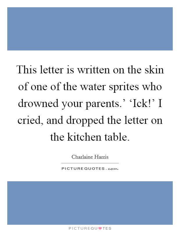 This letter is written on the skin of one of the water sprites who drowned your parents.' 'Ick!' I cried, and dropped the letter on the kitchen table Picture Quote #1