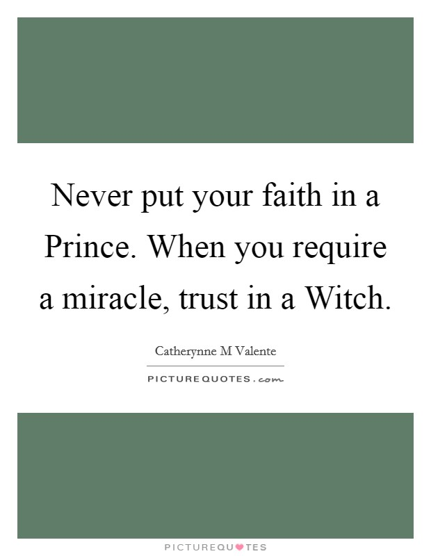 Never put your faith in a Prince. When you require a miracle, trust in a Witch Picture Quote #1