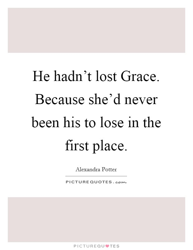 He hadn't lost Grace. Because she'd never been his to lose in the first place Picture Quote #1