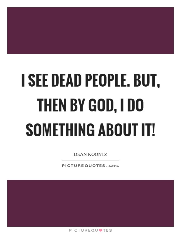 I see dead people. But, then by God, I do something about it! Picture Quote #1