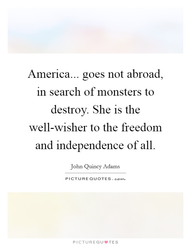 America... goes not abroad, in search of monsters to destroy. She is the well-wisher to the freedom and independence of all Picture Quote #1