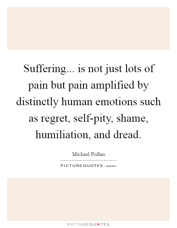 Suffering... is not just lots of pain but pain amplified by distinctly human emotions such as regret, self-pity, shame, humiliation, and dread Picture Quote #1