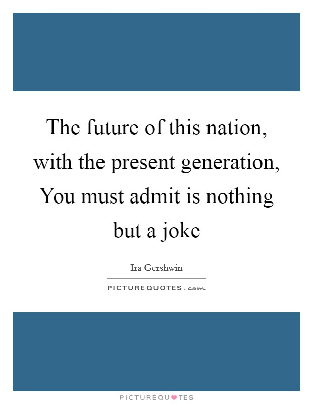 The future of this nation, with the present generation, You must admit is nothing but a joke Picture Quote #1