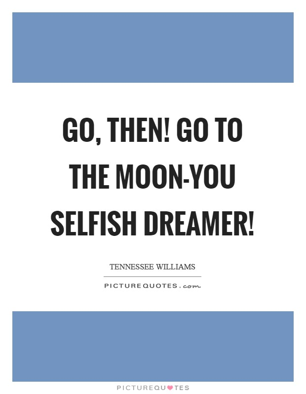Go, then! Go to the moon-you selfish dreamer! Picture Quote #1