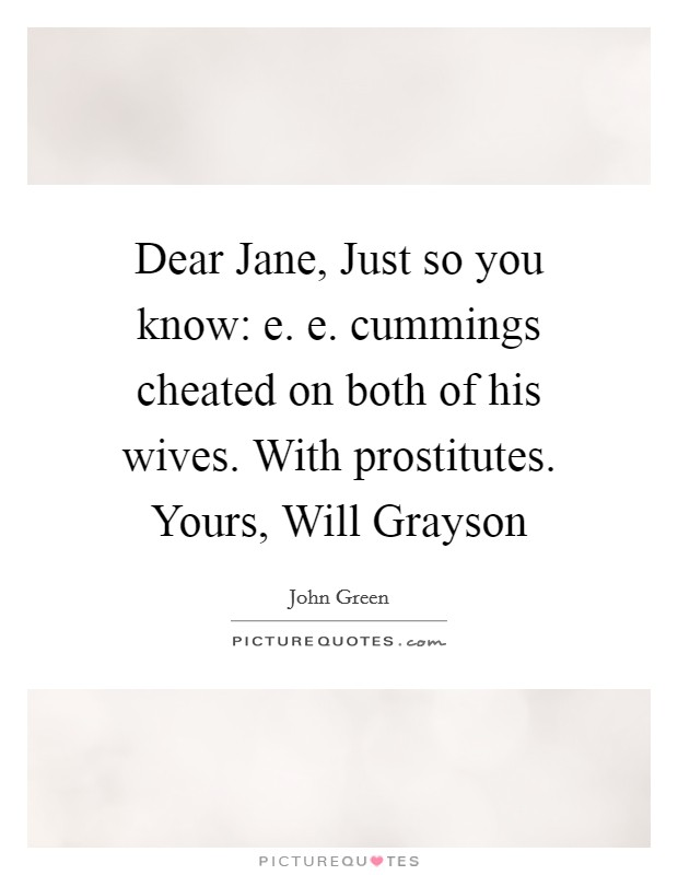 Dear Jane, Just so you know: e. e. cummings cheated on both of his wives. With prostitutes. Yours, Will Grayson Picture Quote #1