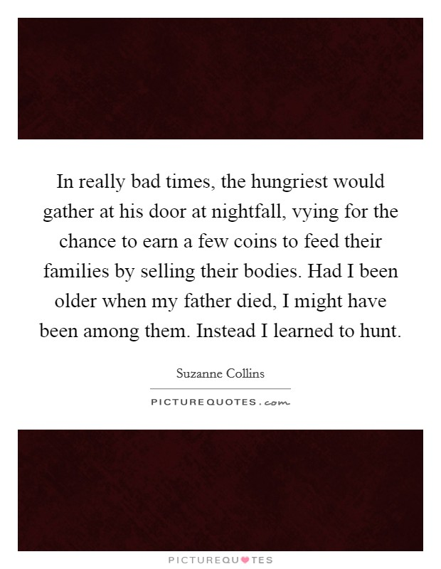 In really bad times, the hungriest would gather at his door at nightfall, vying for the chance to earn a few coins to feed their families by selling their bodies. Had I been older when my father died, I might have been among them. Instead I learned to hunt Picture Quote #1