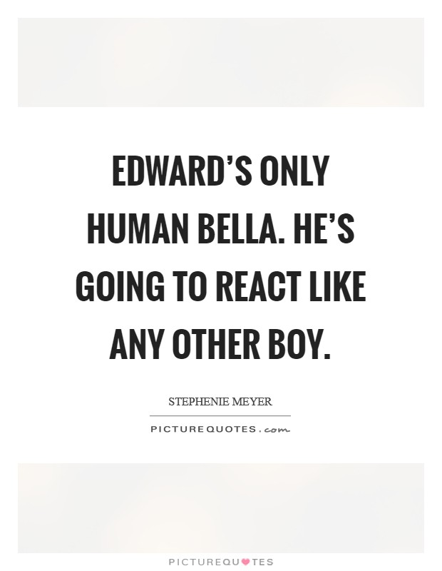 Edward's only human Bella. He's going to react like any other boy Picture Quote #1