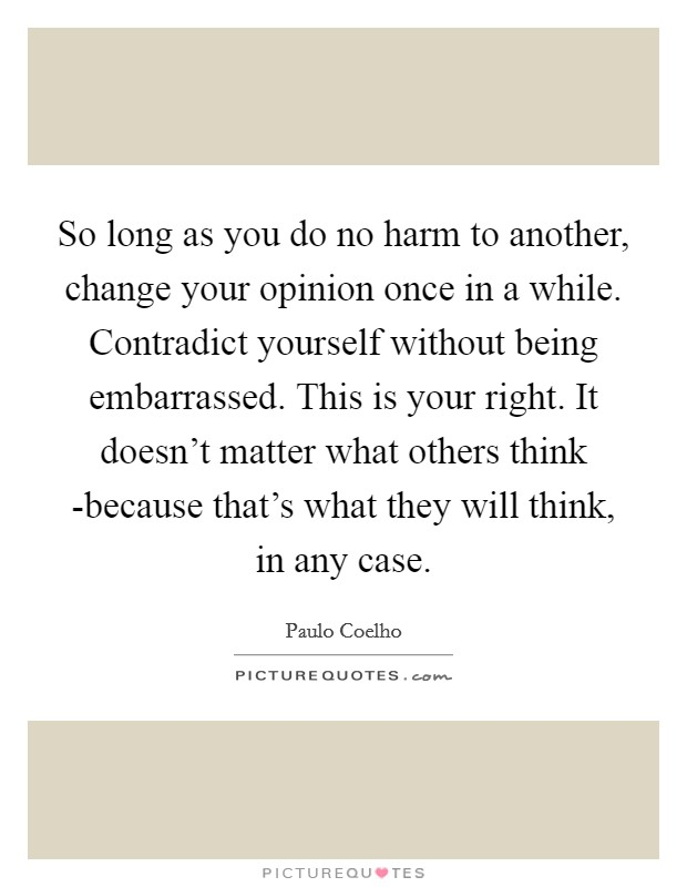 So long as you do no harm to another, change your opinion once in a while. Contradict yourself without being embarrassed. This is your right. It doesn't matter what others think -because that's what they will think, in any case Picture Quote #1