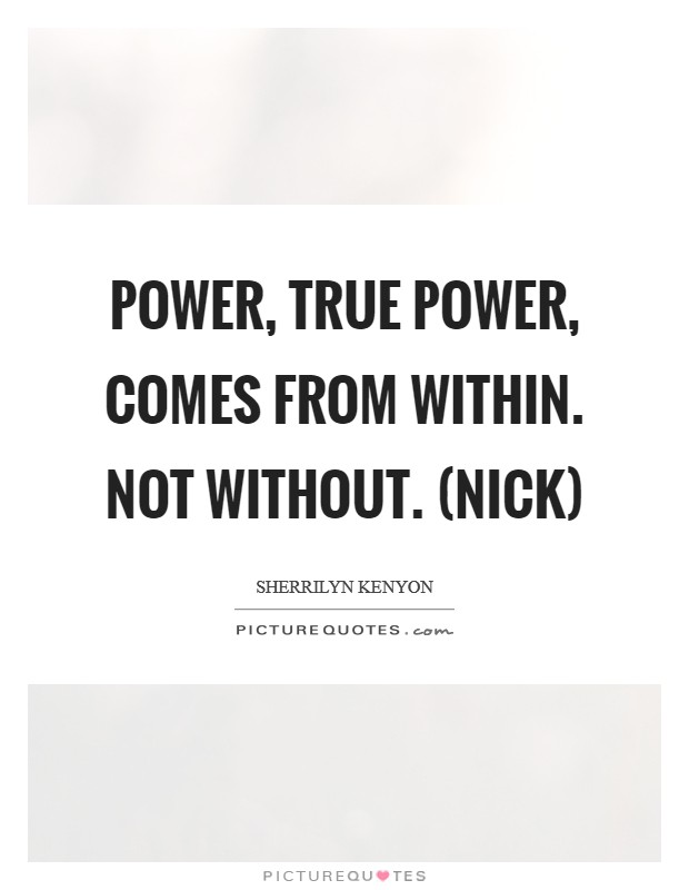 Power, true power, comes from within. Not without. (Nick) Picture Quote #1