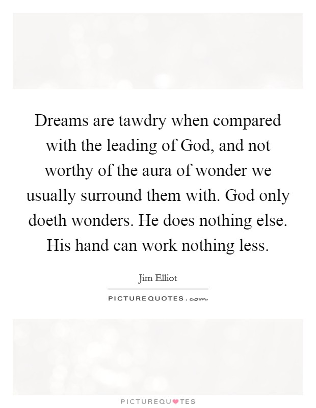 Dreams are tawdry when compared with the leading of God, and not worthy of the aura of wonder we usually surround them with. God only doeth wonders. He does nothing else. His hand can work nothing less Picture Quote #1