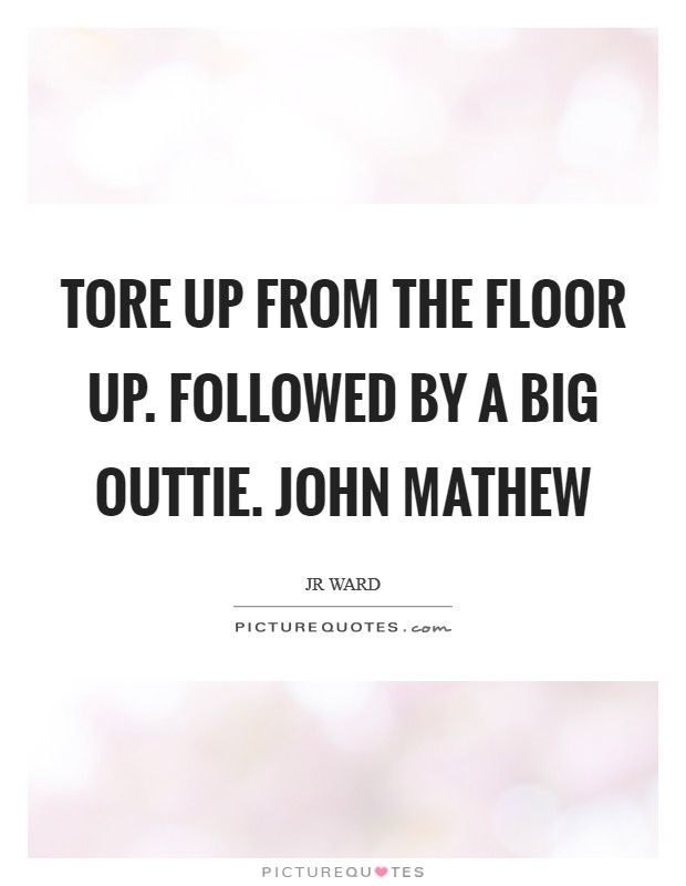 Tore up from the floor up. Followed by a big outtie. John Mathew Picture Quote #1
