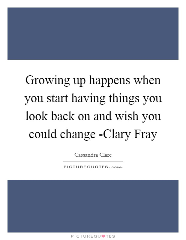 Growing up happens when you start having things you look back on and wish you could change -Clary Fray Picture Quote #1