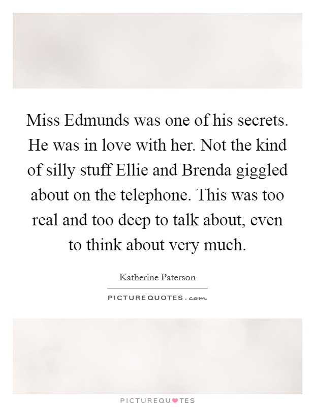 Miss Edmunds was one of his secrets. He was in love with her. Not the kind of silly stuff Ellie and Brenda giggled about on the telephone. This was too real and too deep to talk about, even to think about very much Picture Quote #1