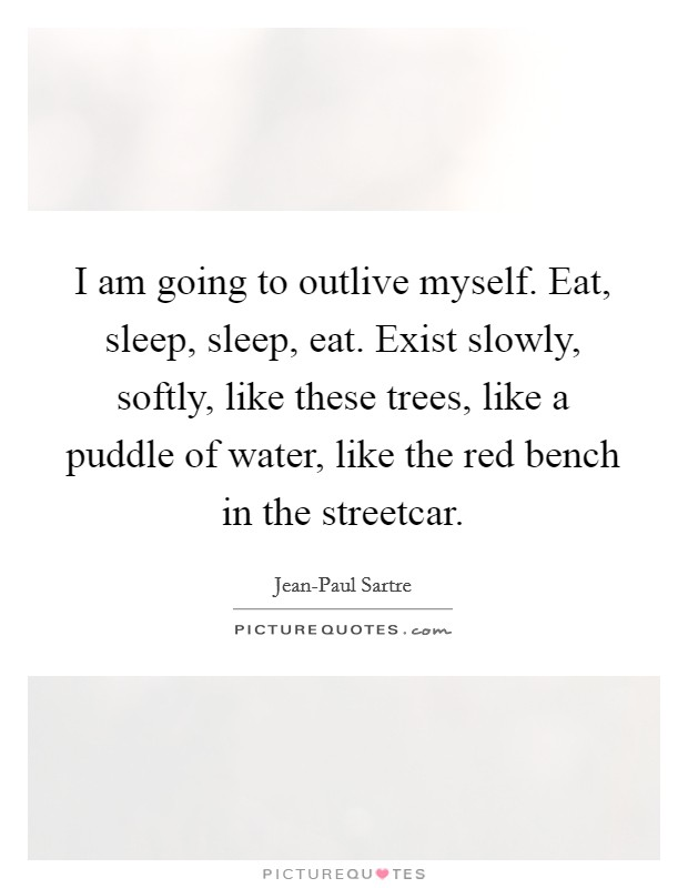 I am going to outlive myself. Eat, sleep, sleep, eat. Exist slowly, softly, like these trees, like a puddle of water, like the red bench in the streetcar Picture Quote #1