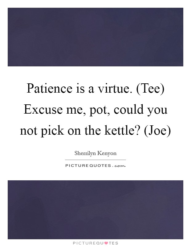 Patience is a virtue. (Tee) Excuse me, pot, could you not pick on the kettle? (Joe) Picture Quote #1
