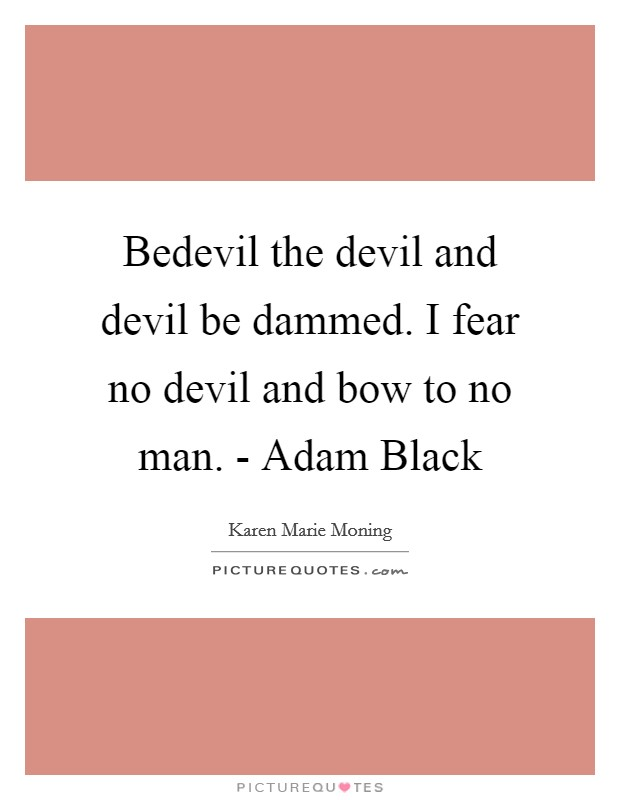 Bedevil the devil and devil be dammed. I fear no devil and bow to no man. - Adam Black Picture Quote #1