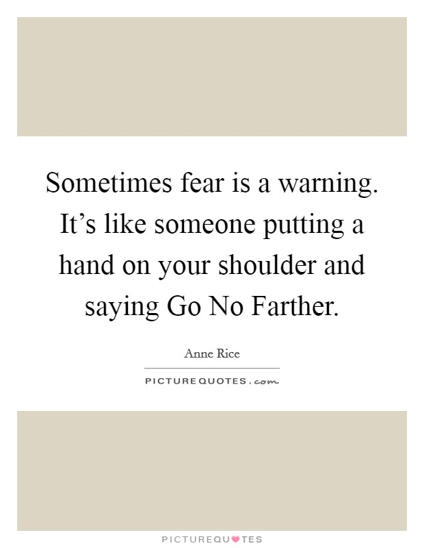 Sometimes fear is a warning. It's like someone putting a hand on your shoulder and saying Go No Farther Picture Quote #1