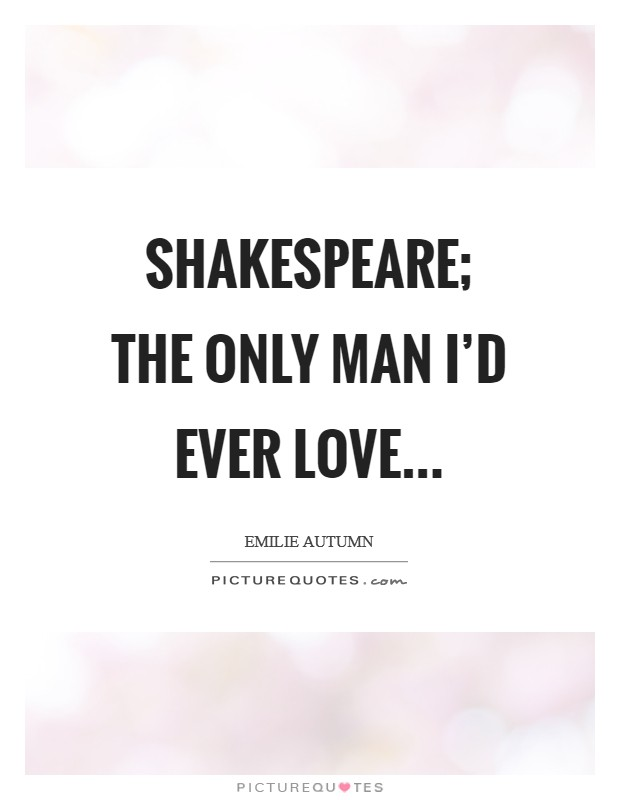 Shakespeare; the only man I'd ever love Picture Quote #1
