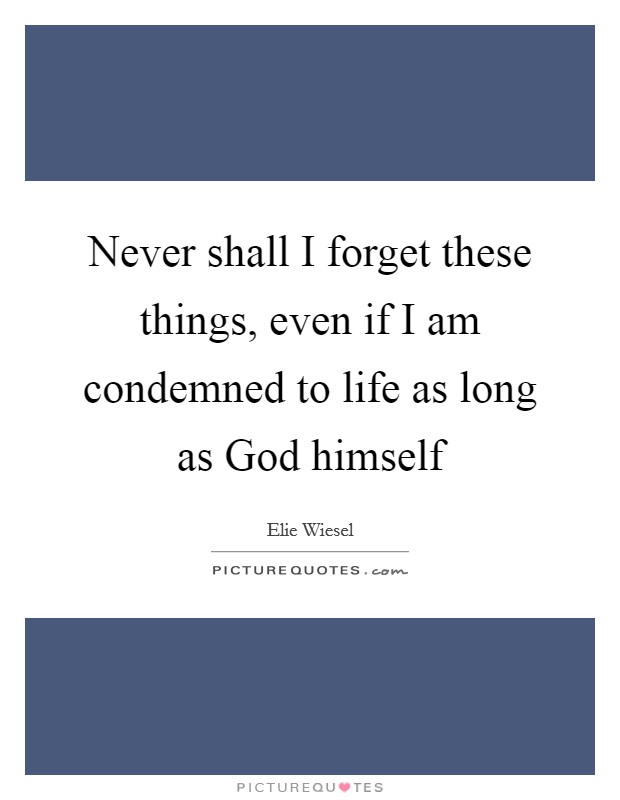 Never shall I forget these things, even if I am condemned to life as long as God himself Picture Quote #1