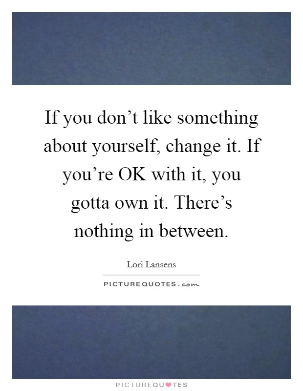 If you don't like something about yourself, change it. If you're OK with it, you gotta own it. There's nothing in between Picture Quote #1